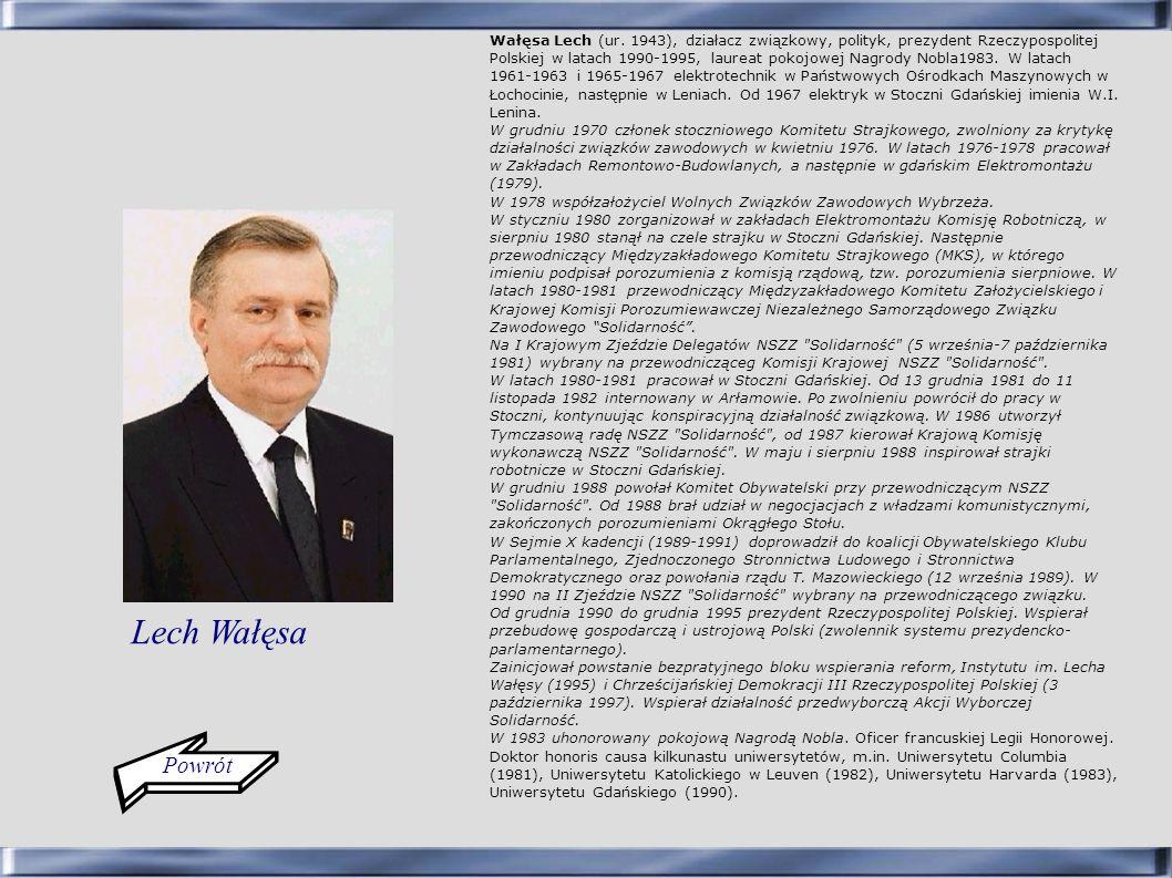 Wałęsa Lech (ur. 1943), działacz związkowy, polityk, prezydent Rzeczypospolitej Polskiej w latach 1990-1995, laureat pokojowej Nagrody Nobla1983. W la