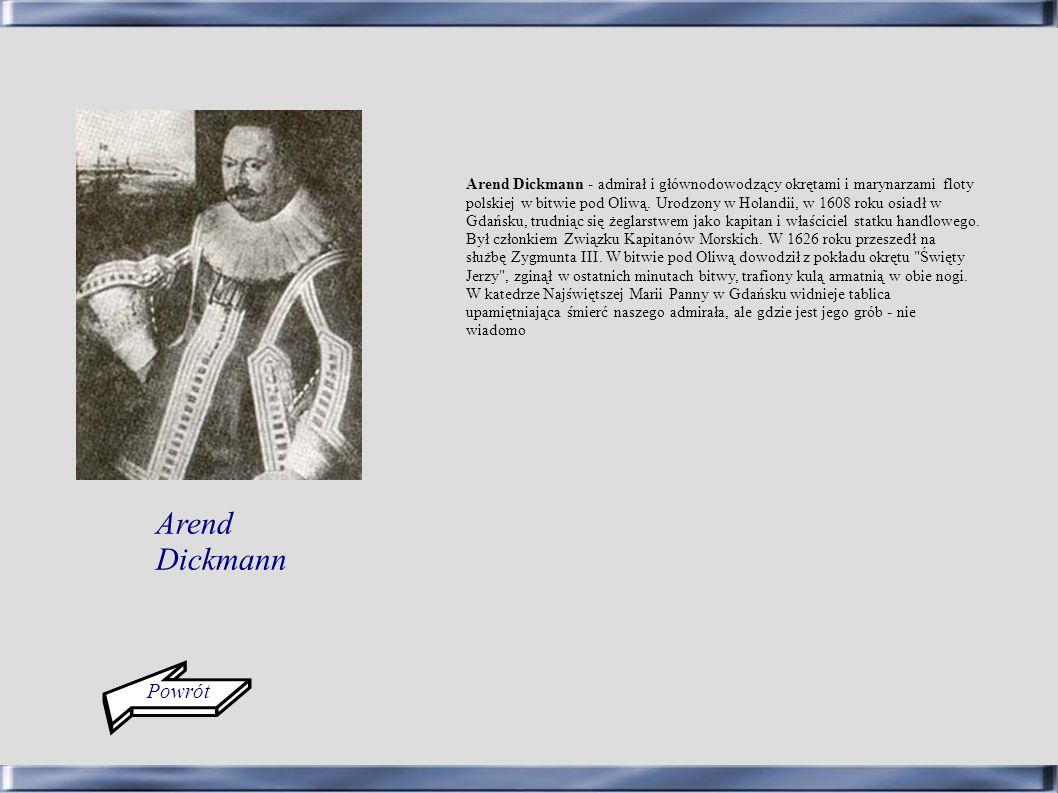 Arend Dickmann - admirał i głównodowodzący okrętami i marynarzami floty polskiej w bitwie pod Oliwą. Urodzony w Holandii, w 1608 roku osiadł w Gdańsku