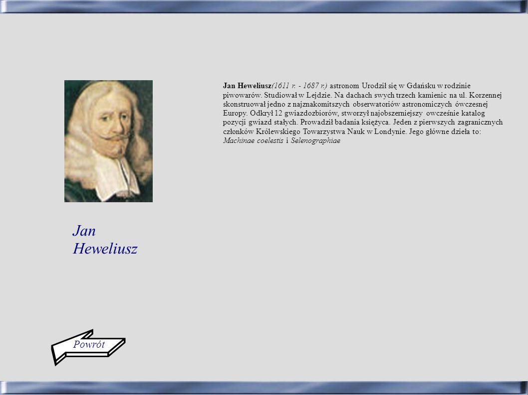 Powrót Jan Heweliusz(1611 r. - 1687 r.) astronom Urodził się w Gdańsku w rodzinie piwowarów. Studiował w Lejdzie. Na dachach swych trzech kamienic na