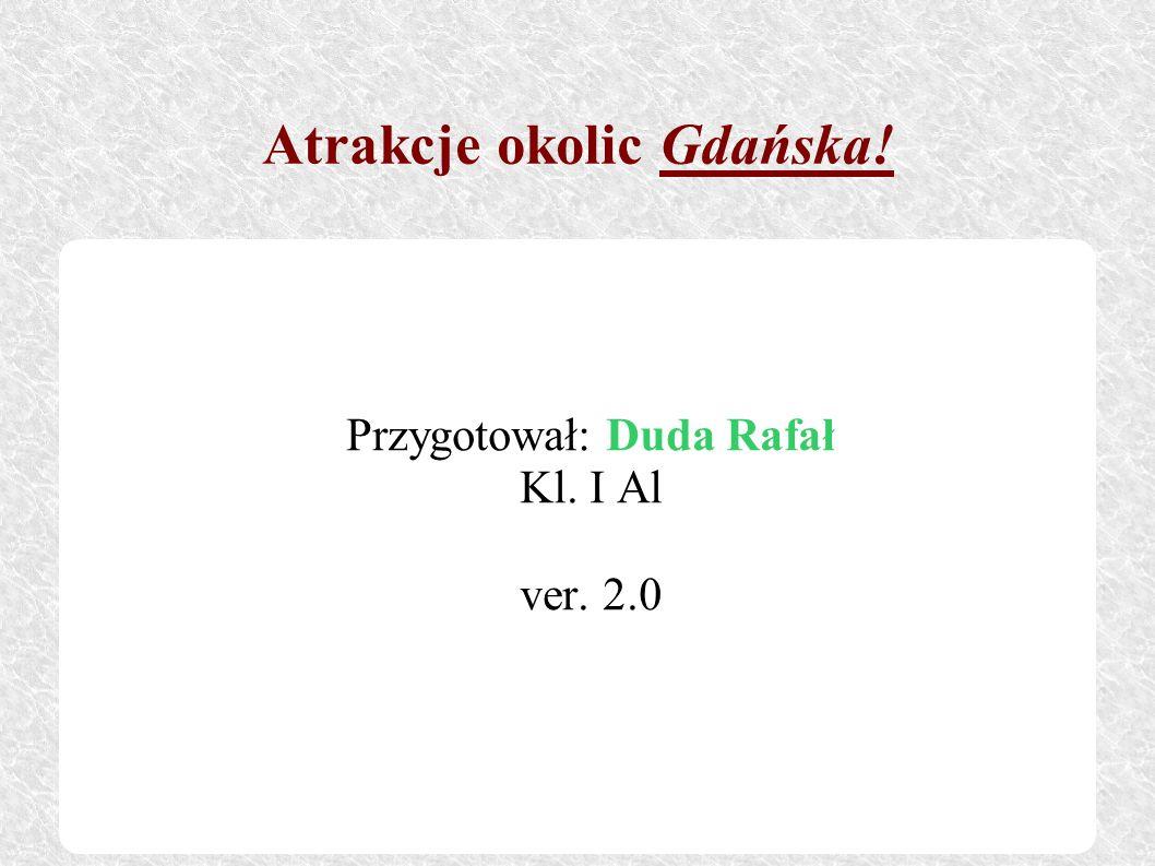 Atrakcje okolic Gdańska! Przygotował: Duda Rafał Kl. I Al ver. 2.0