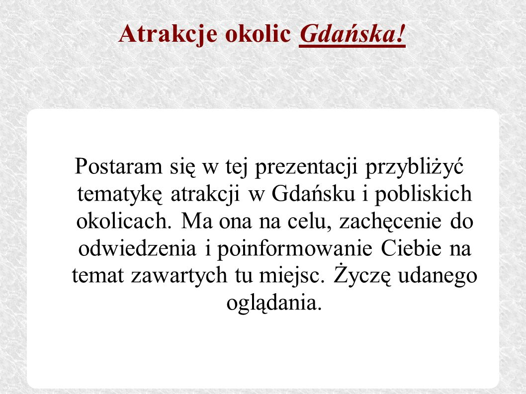 Postaram się w tej prezentacji przybliżyć tematykę atrakcji w Gdańsku i pobliskich okolicach. Ma ona na celu, zachęcenie do odwiedzenia i poinformowan
