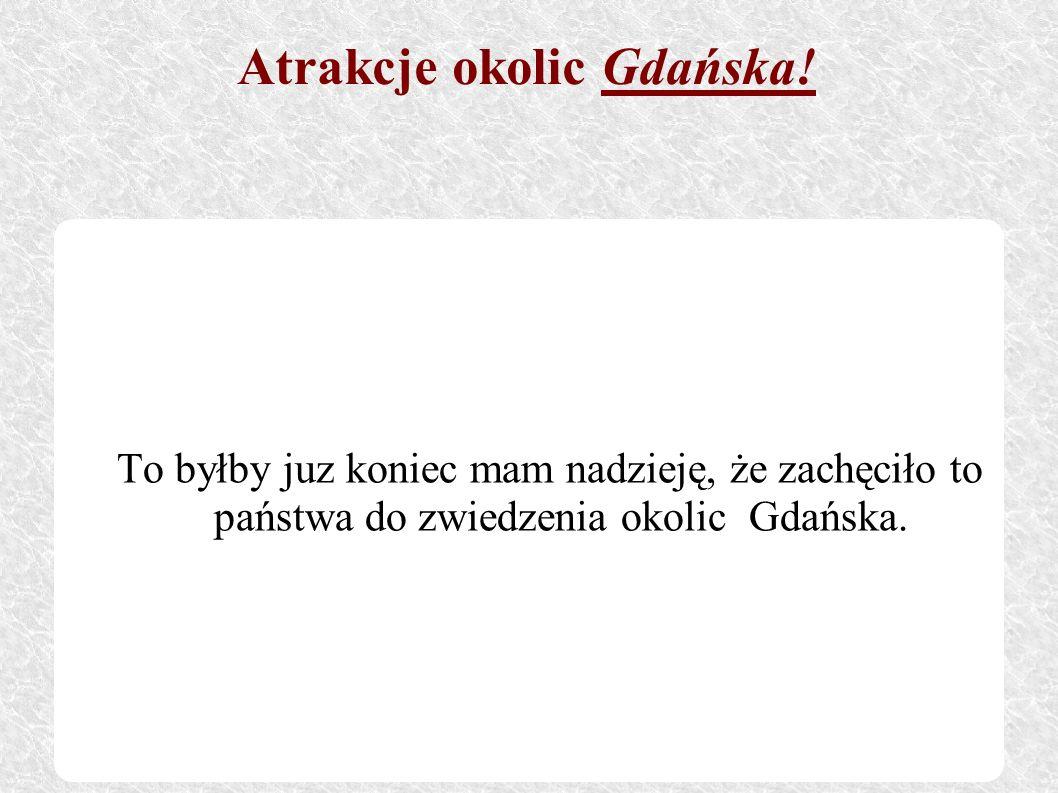 To byłby juz koniec mam nadzieję, że zachęciło to państwa do zwiedzenia okolic Gdańska. Atrakcje okolic Gdańska!