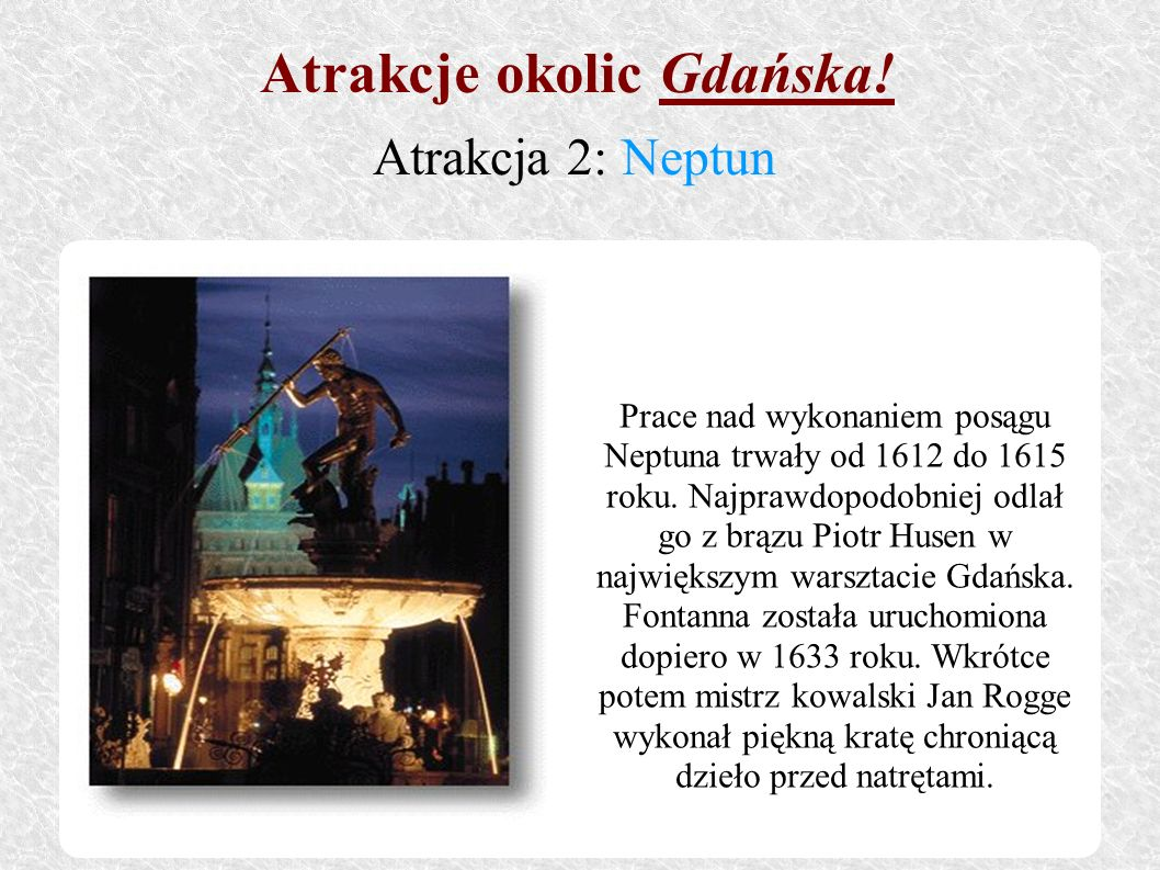 Prace nad wykonaniem posągu Neptuna trwały od 1612 do 1615 roku. Najprawdopodobniej odlał go z brązu Piotr Husen w największym warsztacie Gdańska. Fon