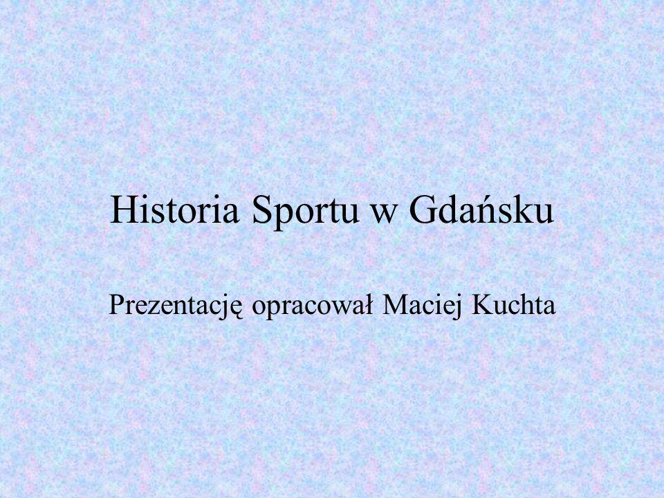 Historia Sportu w Gdańsku Prezentację opracował Maciej Kuchta