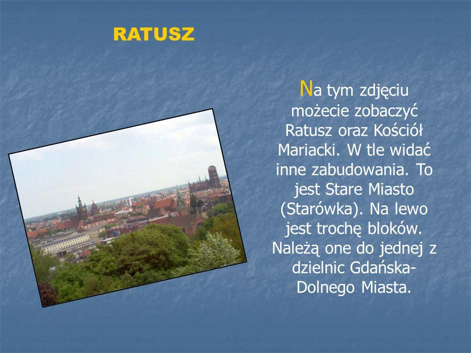 RATUSZ N a tym zdjęciu możecie zobaczyć Ratusz oraz Kościół Mariacki. W tle widać inne zabudowania. To jest Stare Miasto (Starówka). Na lewo jest troc