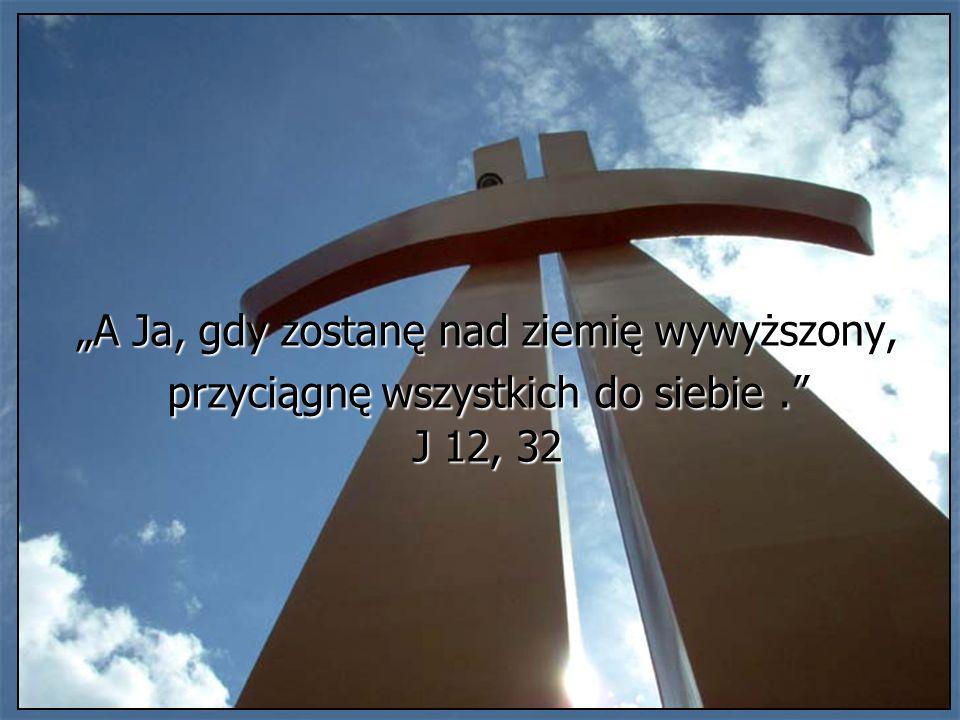 A Ja, gdy zostanę nad ziemię wywyższony, przyciągnę wszystkich do siebie. J 12, 32
