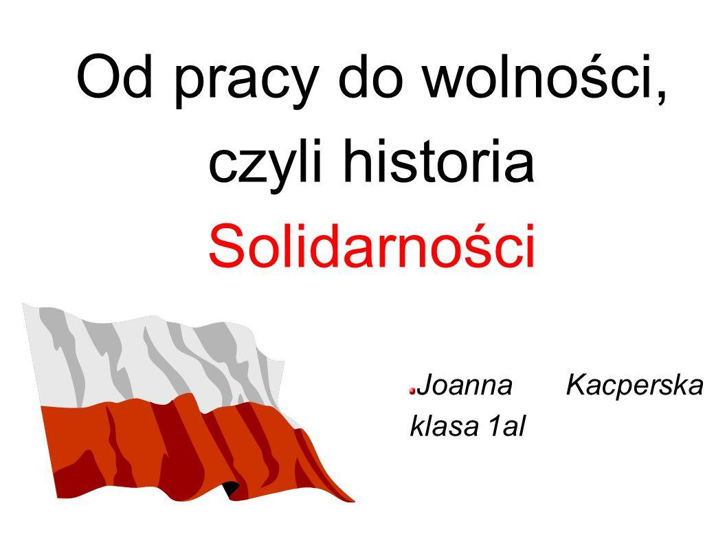Od pracy do wolności, czyli historia Solidarności Joanna Kacperska klasa 1al