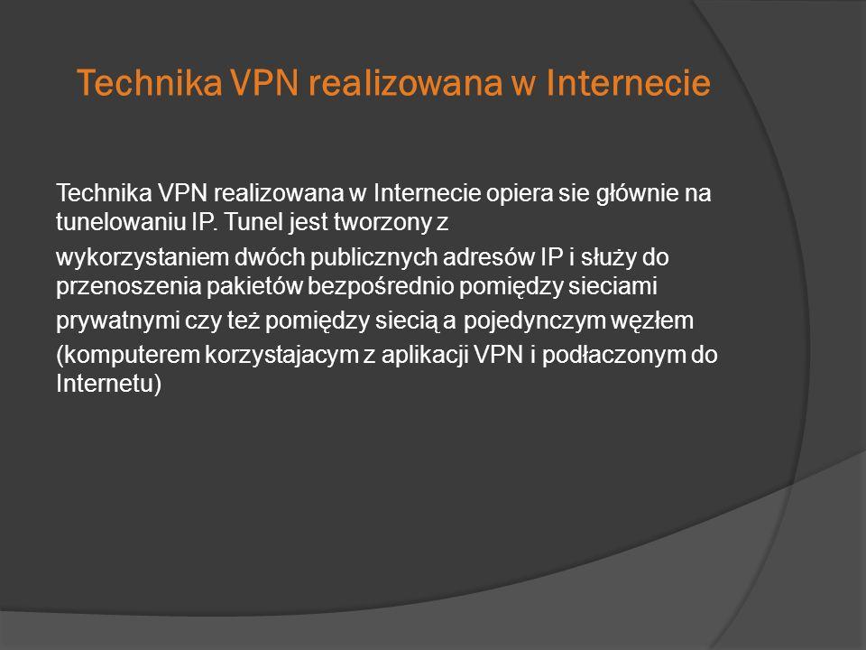 Technika VPN realizowana w Internecie Technika VPN realizowana w Internecie opiera sie głównie na tunelowaniu IP. Tunel jest tworzony z wykorzystaniem