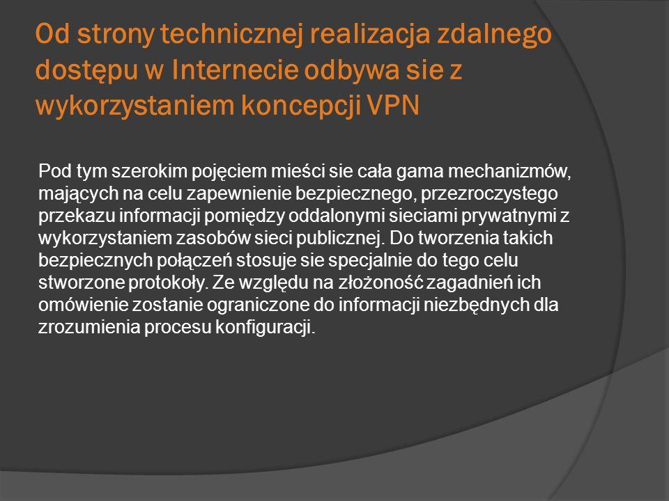 Od strony technicznej realizacja zdalnego dostępu w Internecie odbywa sie z wykorzystaniem koncepcji VPN Pod tym szerokim pojęciem mieści sie cała gam