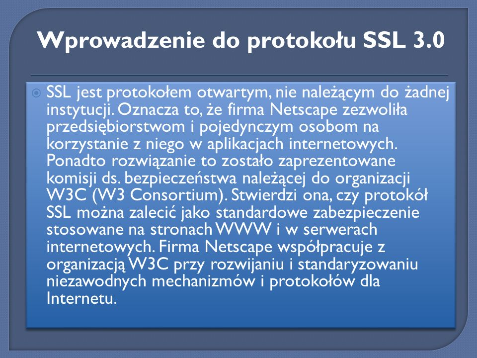 SSL jest protokołem otwartym, nie należącym do żadnej instytucji. Oznacza to, że firma Netscape zezwoliła przedsiębiorstwom i pojedynczym osobom na ko