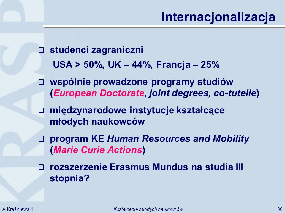 30Kształcenie młodych naukowcówA.Kraśniewski Internacjonalizacja studenci zagraniczni USA > 50%, UK – 44%, Francja – 25% wspólnie prowadzone programy studiów (European Doctorate, joint degrees, co-tutelle) międzynarodowe instytucje kształcące młodych naukowców program KE Human Resources and Mobility (Marie Curie Actions) rozszerzenie Erasmus Mundus na studia III stopnia?