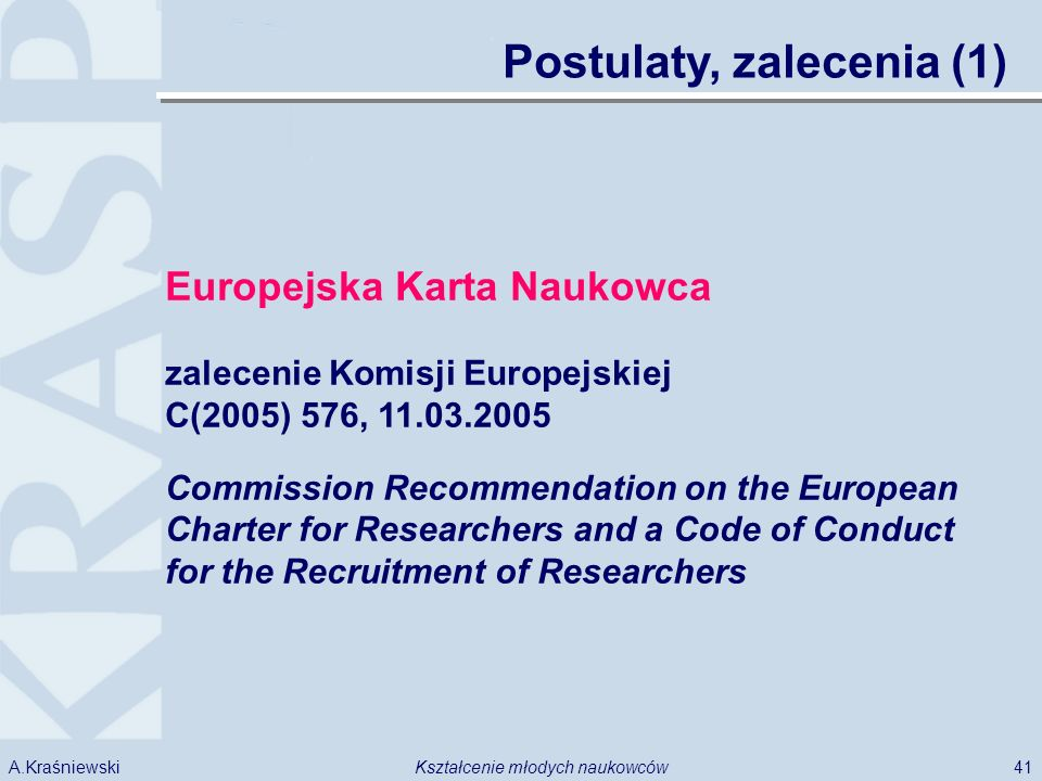 41Kształcenie młodych naukowcówA.Kraśniewski Postulaty, zalecenia (1) Europejska Karta Naukowca zalecenie Komisji Europejskiej C(2005) 576, 11.03.2005 Commission Recommendation on the European Charter for Researchers and a Code of Conduct for the Recruitment of Researchers