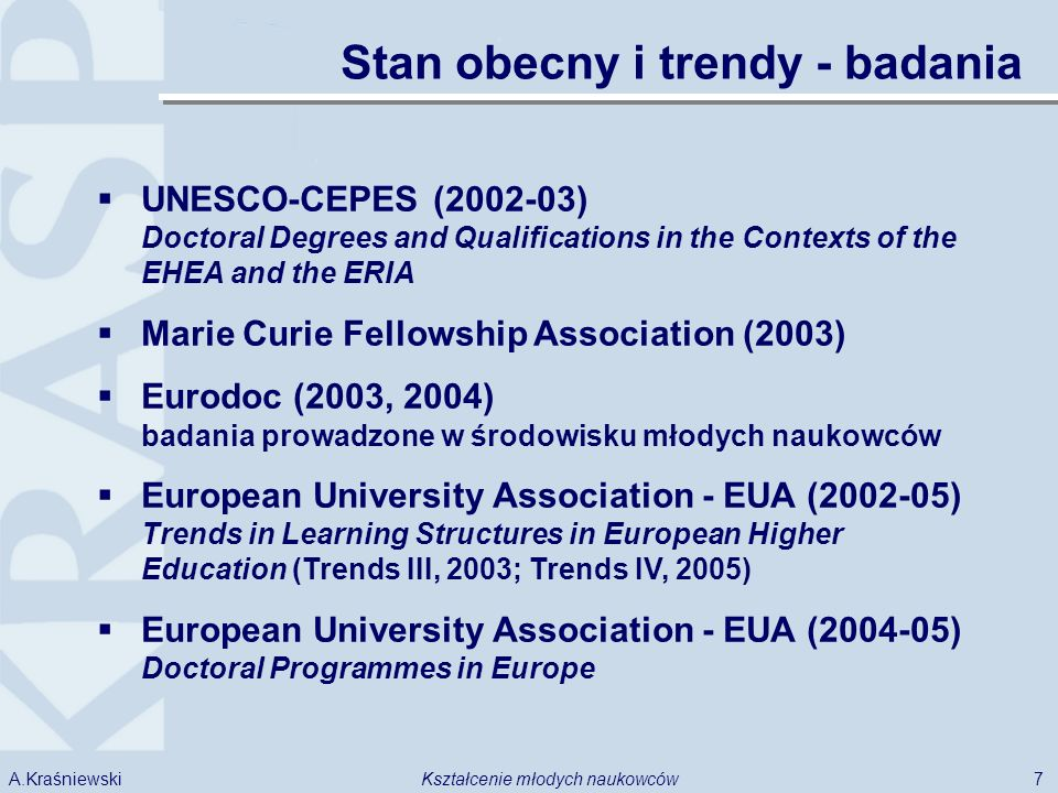 7Kształcenie młodych naukowcówA.Kraśniewski Stan obecny i trendy - badania UNESCO-CEPES (2002-03) Doctoral Degrees and Qualifications in the Contexts of the EHEA and the ERIA Marie Curie Fellowship Association (2003) Eurodoc (2003, 2004) badania prowadzone w środowisku młodych naukowców European University Association - EUA (2002-05) Trends in Learning Structures in European Higher Education (Trends III, 2003; Trends IV, 2005) European University Association - EUA (2004-05) Doctoral Programmes in Europe