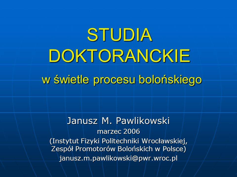 STUDIA DOKTORANCKIE w świetle procesu bolońskiego Janusz M. Pawlikowski marzec 2006 (Instytut Fizyki Politechniki Wrocławskiej, Zespół Promotorów Bolo