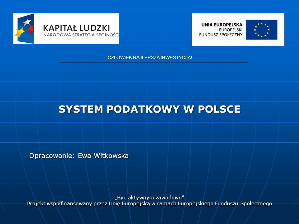 SYSTEM PODATKOWY W POLSCE Opracowanie: Ewa Witkowska Być aktywnym zawodowo Projekt współfinansowany przez Unię Europejską w ramach Europejskiego Funduszu Społecznego CZŁOWIEK NAJLEPSZA INWESTYCJA!