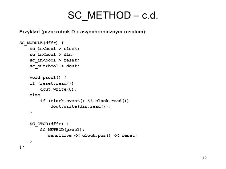 12 SC_METHOD – c.d. Przykład (przerzutnik D z asynchronicznym resetem): SC_MODULE(dffr) { sc_in clock; sc_in din; sc_in reset; sc_out dout; void proc1