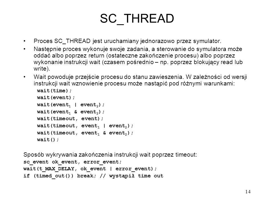 14 SC_THREAD Proces SC_THREAD jest uruchamiany jednorazowo przez symulator. Następnie proces wykonuje swoje zadania, a sterowanie do symulatora może o