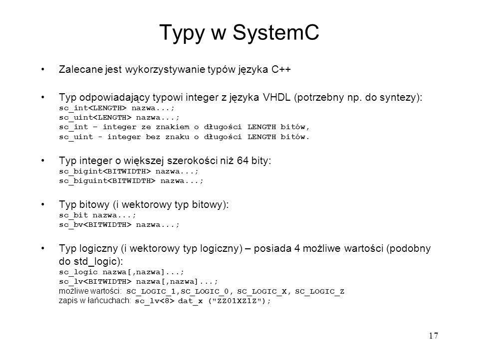 17 Typy w SystemC Zalecane jest wykorzystywanie typów języka C++ Typ odpowiadający typowi integer z języka VHDL (potrzebny np. do syntezy): sc_int naz