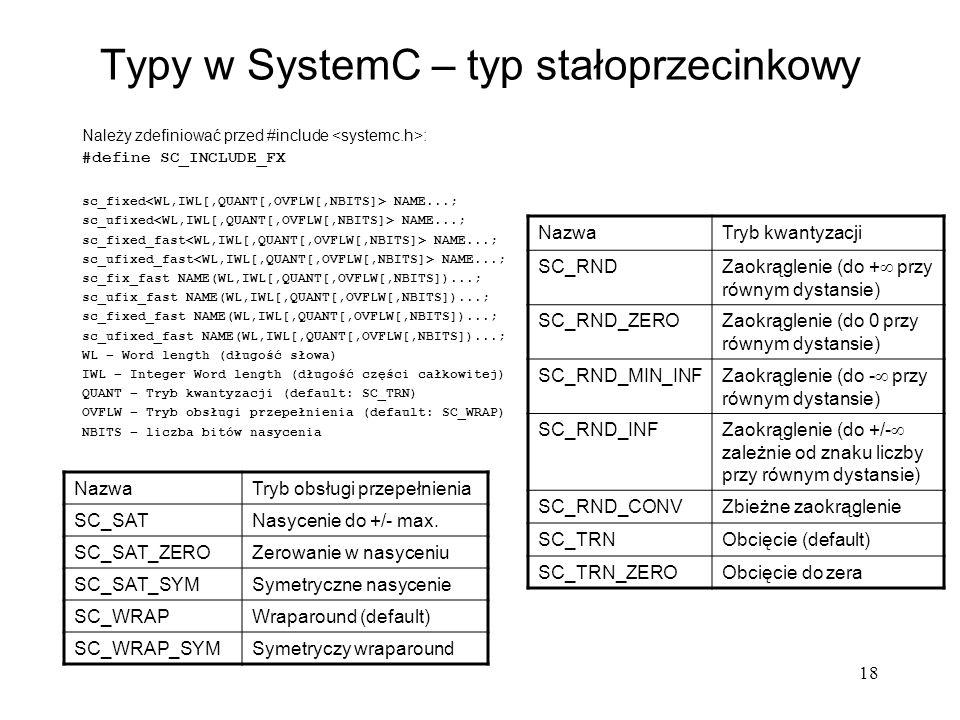 18 Typy w SystemC – typ stałoprzecinkowy Należy zdefiniować przed #include : #define SC_INCLUDE_FX sc_fixed NAME...; sc_ufixed NAME...; sc_fixed_fast
