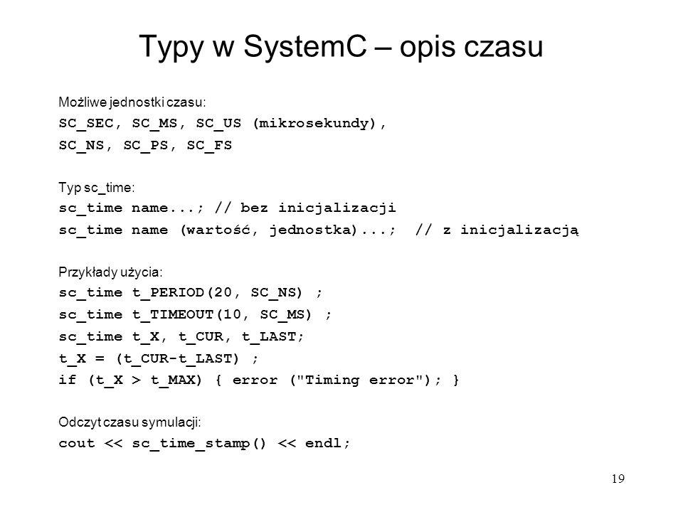 19 Typy w SystemC – opis czasu Możliwe jednostki czasu: SC_SEC, SC_MS, SC_US (mikrosekundy), SC_NS, SC_PS, SC_FS Typ sc_time: sc_time name...; // bez