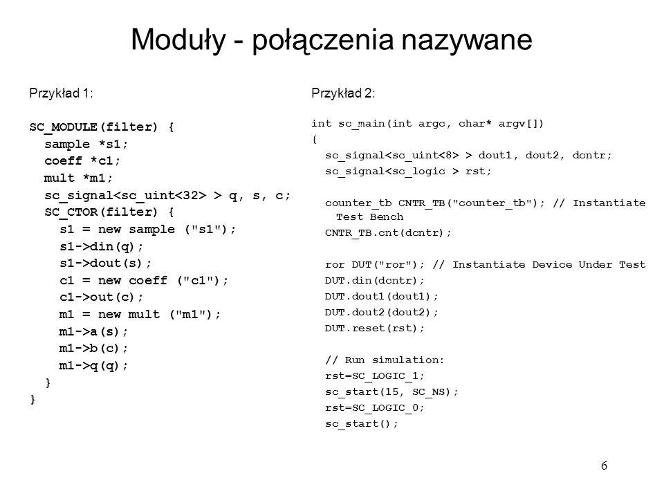 6 Moduły - połączenia nazywane Przykład 1: SC_MODULE(filter) { sample *s1; coeff *c1; mult *m1; sc_signal > q, s, c; SC_CTOR(filter) { s1 = new sample