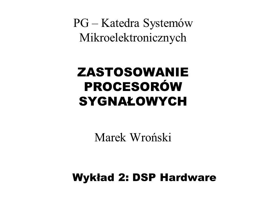 Wykład 2: DSP Hardware PG – Katedra Systemów Mikroelektronicznych ZASTOSOWANIE PROCESORÓW SYGNAŁOWYCH Marek Wroński