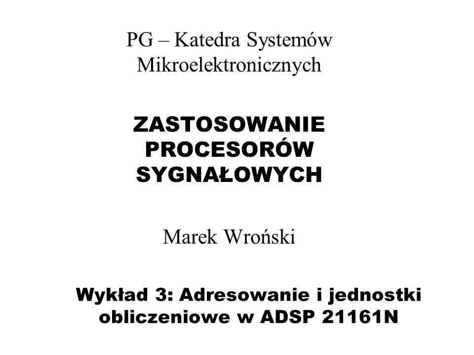 Wykład 3: Adresowanie i jednostki obliczeniowe w ADSP 21161N PG – Katedra Systemów Mikroelektronicznych ZASTOSOWANIE PROCESORÓW SYGNAŁOWYCH Marek Wroń