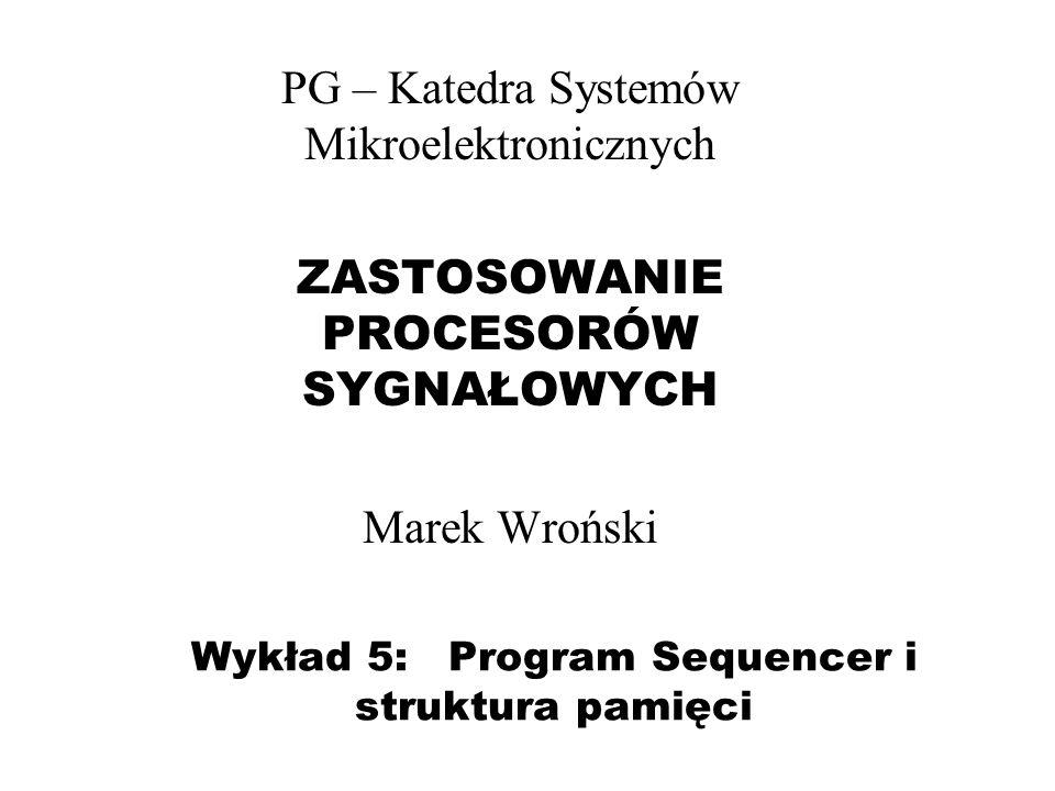 Wykład 5: Program Sequencer i struktura pamięci PG – Katedra Systemów Mikroelektronicznych ZASTOSOWANIE PROCESORÓW SYGNAŁOWYCH Marek Wroński