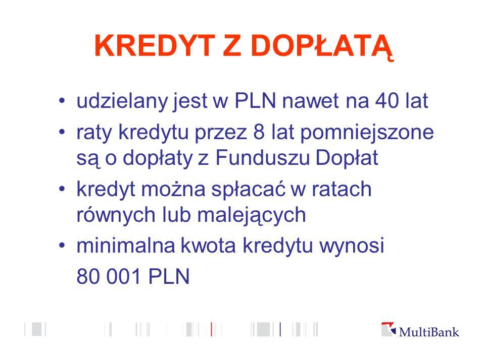 KREDYT Z DOPŁATĄ udzielany jest w PLN nawet na 40 lat raty kredytu przez 8 lat pomniejszone są o dopłaty z Funduszu Dopłat kredyt można spłacać w ratach równych lub malejących minimalna kwota kredytu wynosi 80 001 PLN