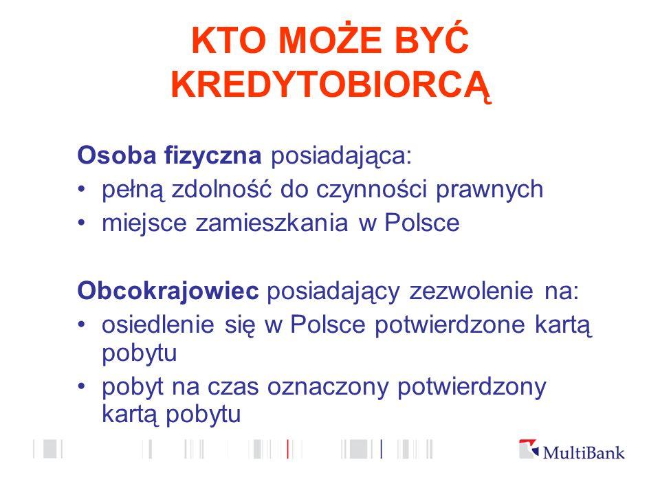 KTO MOŻE BYĆ KREDYTOBIORCĄ Osoba fizyczna posiadająca: pełną zdolność do czynności prawnych miejsce zamieszkania w Polsce Obcokrajowiec posiadający zezwolenie na: osiedlenie się w Polsce potwierdzone kartą pobytu pobyt na czas oznaczony potwierdzony kartą pobytu