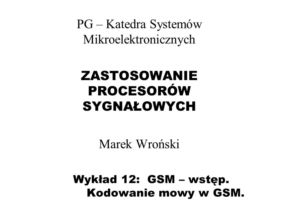 Wykład 12: GSM – wstęp. Kodowanie mowy w GSM. PG – Katedra Systemów Mikroelektronicznych ZASTOSOWANIE PROCESORÓW SYGNAŁOWYCH Marek Wroński