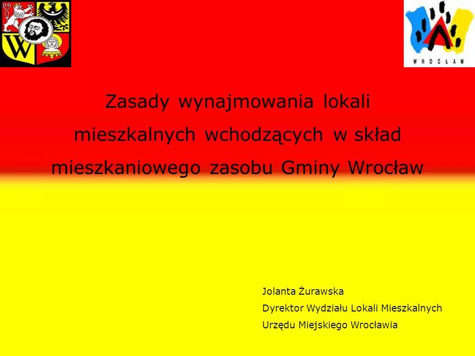 Zasady wynajmowania lokali mieszkalnych wchodzących w skład mieszkaniowego zasobu Gminy Wrocław Jolanta Żurawska Dyrektor Wydziału Lokali Mieszkalnych