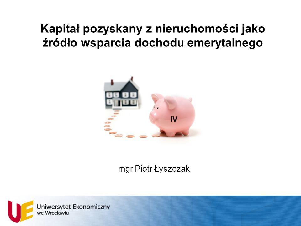 Kapitał pozyskany z nieruchomości jako źródło wsparcia dochodu emerytalnego mgr Piotr Łyszczak IV