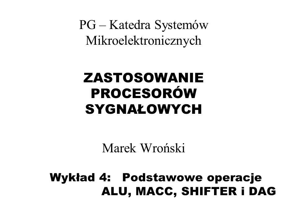 Wykład 4: Podstawowe operacje ALU, MACC, SHIFTER i DAG PG – Katedra Systemów Mikroelektronicznych ZASTOSOWANIE PROCESORÓW SYGNAŁOWYCH Marek Wroński