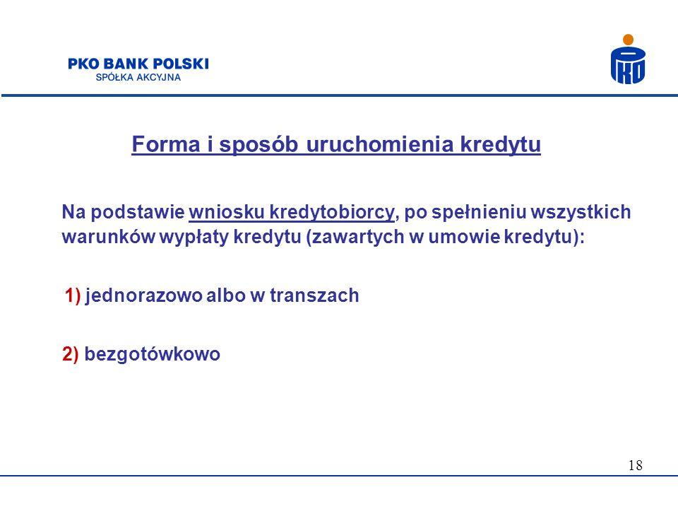 18 Forma i sposób uruchomienia kredytu Na podstawie wniosku kredytobiorcy, po spełnieniu wszystkich warunków wypłaty kredytu (zawartych w umowie kredy