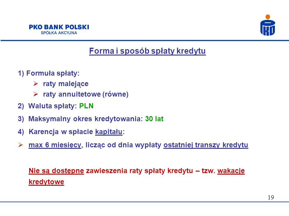 19 Forma i sposób spłaty kredytu 1) Formuła spłaty: raty malejące raty annuitetowe (równe) 2) Waluta spłaty: PLN 3) Maksymalny okres kredytowania: 30