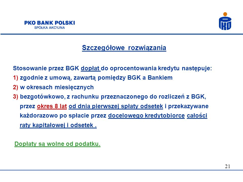 21 Szczegółowe rozwiązania Stosowanie przez BGK dopłat do oprocentowania kredytu następuje: 1) zgodnie z umową, zawartą pomiędzy BGK a Bankiem 2) w ok