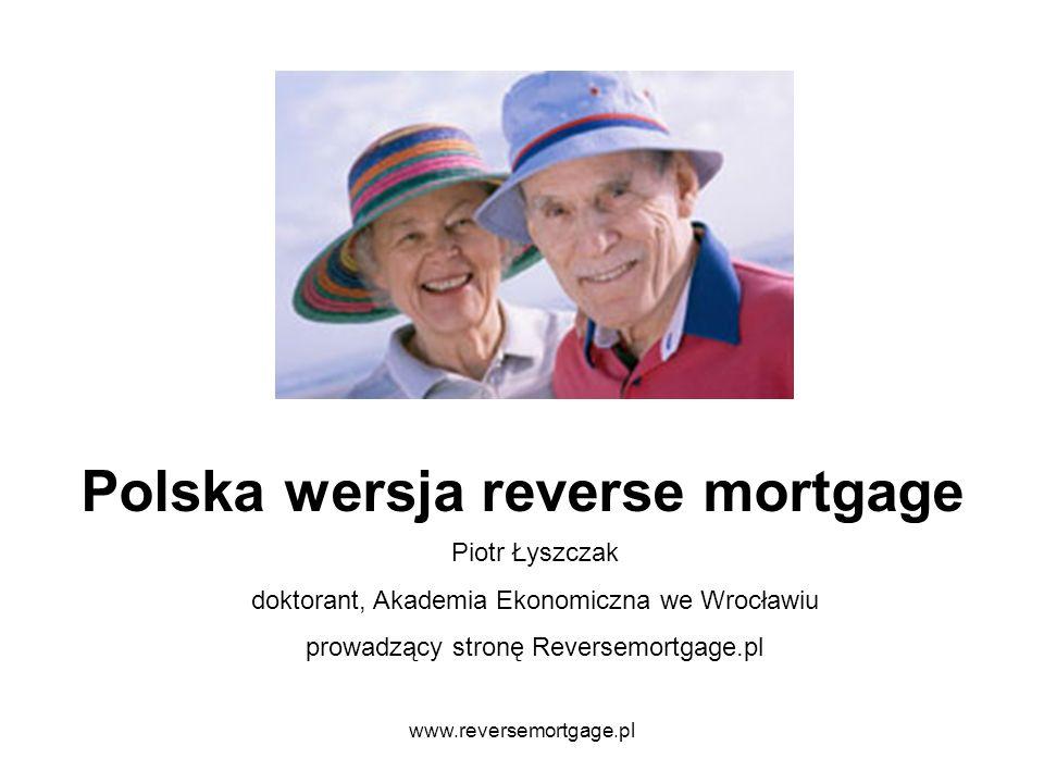 www.reversemortgage.pl Polska wersja reverse mortgage Piotr Łyszczak doktorant, Akademia Ekonomiczna we Wrocławiu prowadzący stronę Reversemortgage.pl