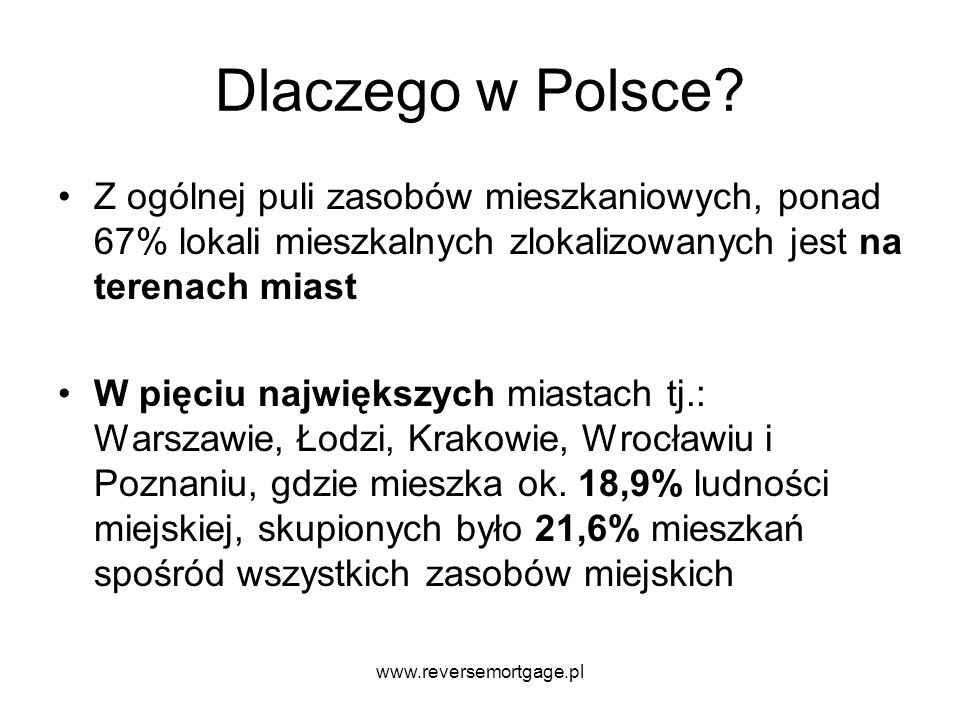 www.reversemortgage.pl Dlaczego w Polsce? Z ogólnej puli zasobów mieszkaniowych, ponad 67% lokali mieszkalnych zlokalizowanych jest na terenach miast