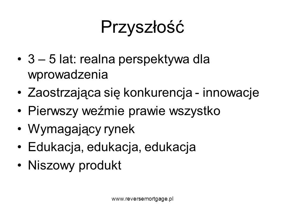 www.reversemortgage.pl Przyszłość 3 – 5 lat: realna perspektywa dla wprowadzenia Zaostrzająca się konkurencja - innowacje Pierwszy weźmie prawie wszys