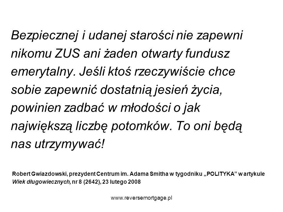 www.reversemortgage.pl Bezpiecznej i udanej starości nie zapewni nikomu ZUS ani żaden otwarty fundusz emerytalny. Jeśli ktoś rzeczywiście chce sobie z