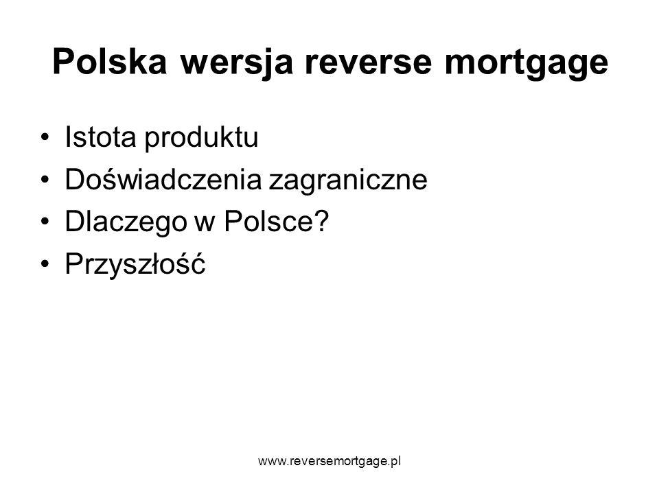 www.reversemortgage.pl Istota produktu Reverse mortgage (USA) = Equity release (UK) = Odwrócona hipoteka = Odwrócony kredyt hipoteczny = Renta za nieruchomość Produkt wyłącznie dla osób, które są właścicielami nieruchomości i mają więcej niż 60- 62 lata Umożliwia uwolnienie gotówki z nieruchomości na kilka sposobów Kredytobiorca cały czas pozostaje właścicielem nieruchomości