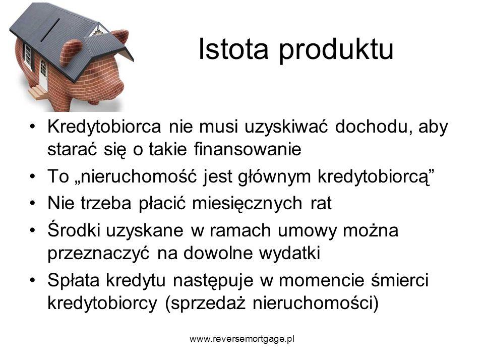 www.reversemortgage.pl Istota produktu Kredytobiorca nie musi uzyskiwać dochodu, aby starać się o takie finansowanie To nieruchomość jest głównym kred
