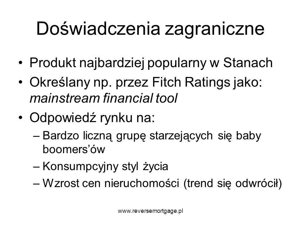 www.reversemortgage.pl Doświadczenia zagraniczne Produkt najbardziej popularny w Stanach Określany np. przez Fitch Ratings jako: mainstream financial
