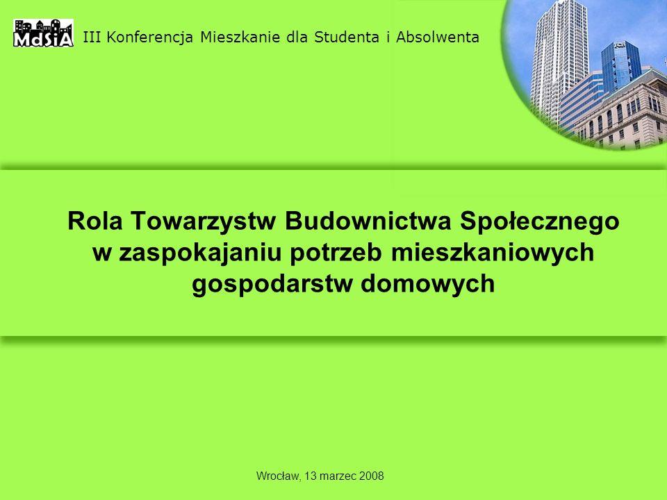 Rola Towarzystw Budownictwa Społecznego w zaspokajaniu potrzeb mieszkaniowych gospodarstw domowych III Konferencja Mieszkanie dla Studenta i Absolwenta Wrocław, 13 marzec 2008