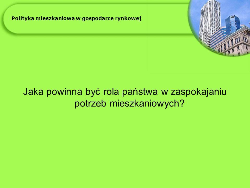 Polityka mieszkaniowa w gospodarce rynkowej Jaka powinna być rola państwa w zaspokajaniu potrzeb mieszkaniowych?