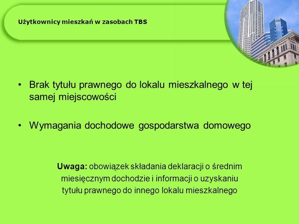 Użytkownicy mieszkań w zasobach TBS Brak tytułu prawnego do lokalu mieszkalnego w tej samej miejscowości Wymagania dochodowe gospodarstwa domowego Uwaga: obowiązek składania deklaracji o średnim miesięcznym dochodzie i informacji o uzyskaniu tytułu prawnego do innego lokalu mieszkalnego