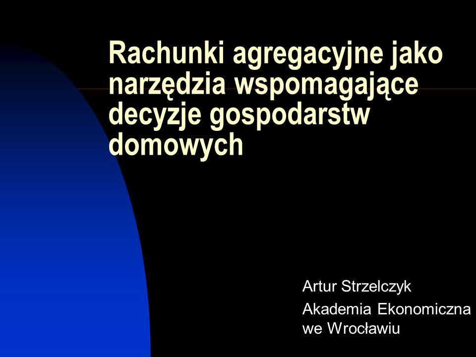 Rachunki agregacyjne jako narzędzia wspomagające decyzje gospodarstw domowych Artur Strzelczyk Akademia Ekonomiczna we Wrocławiu