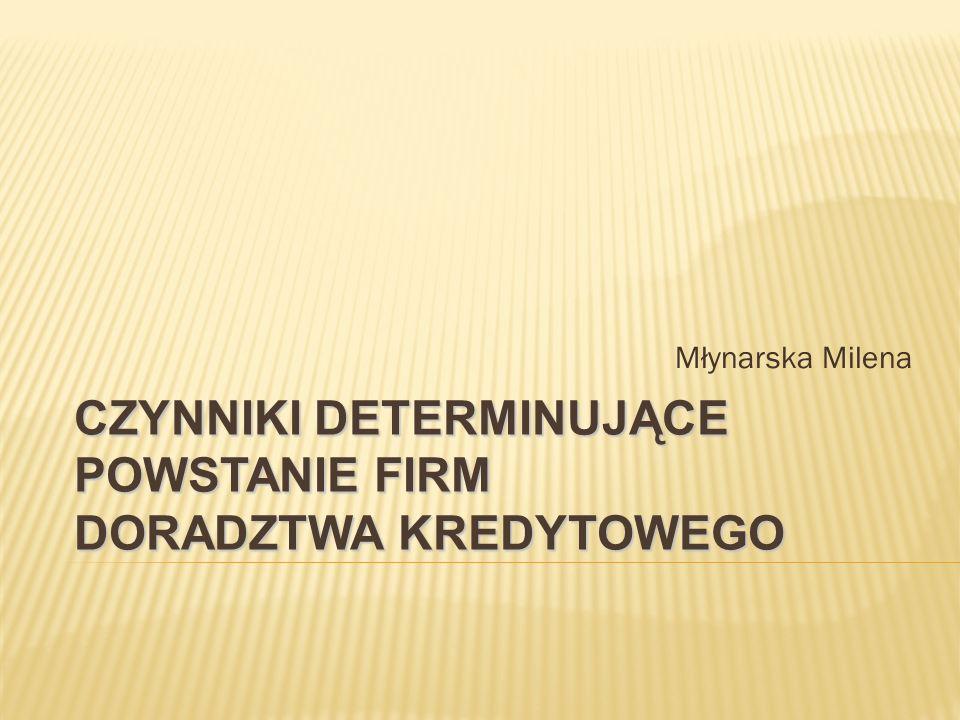 Młynarska Milena CZYNNIKI DETERMINUJĄCE POWSTANIE FIRM DORADZTWA KREDYTOWEGO