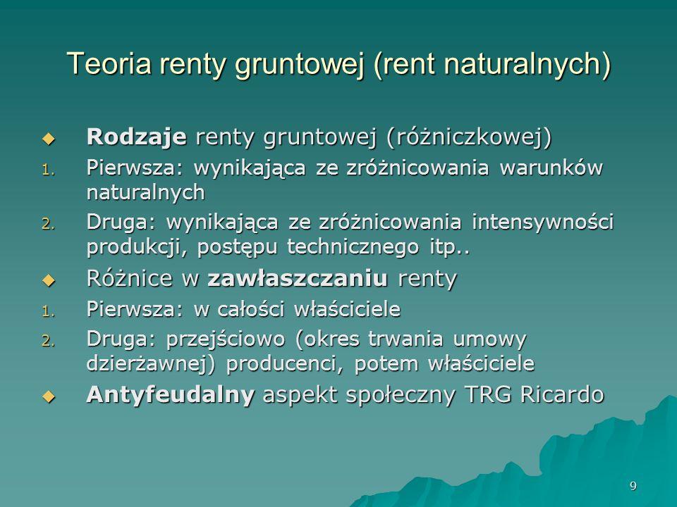 9 Teoria renty gruntowej (rent naturalnych) Rodzaje renty gruntowej (różniczkowej) Rodzaje renty gruntowej (różniczkowej) 1. Pierwsza: wynikająca ze z